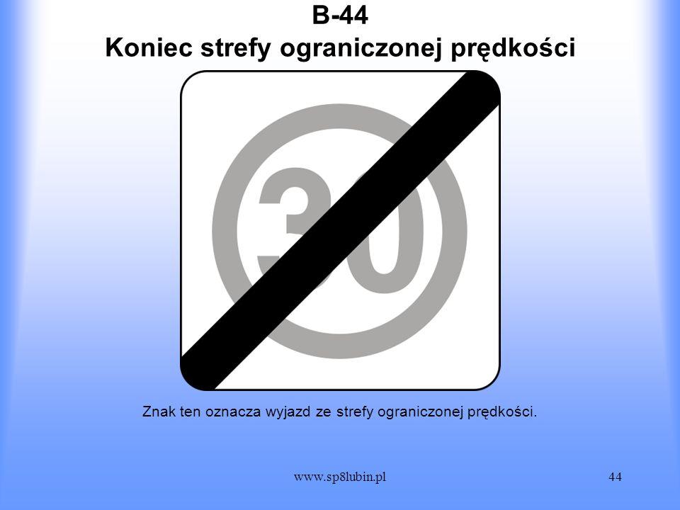 www.sp8lubin.pl44 B-44 Znak ten oznacza wyjazd ze strefy ograniczonej prędkości. Koniec strefy ograniczonej prędkości