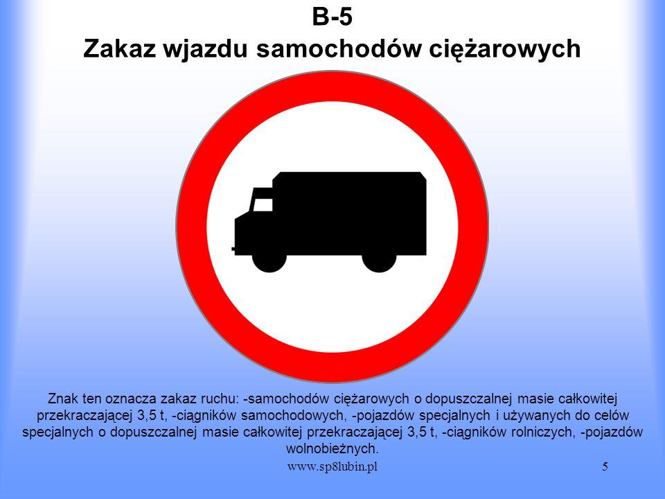 www.sp8lubin.pl5 B-5 Znak ten oznacza zakaz ruchu: -samochodów ciężarowych o dopuszczalnej masie całkowitej przekraczającej 3,5 t, -ciągników samochod