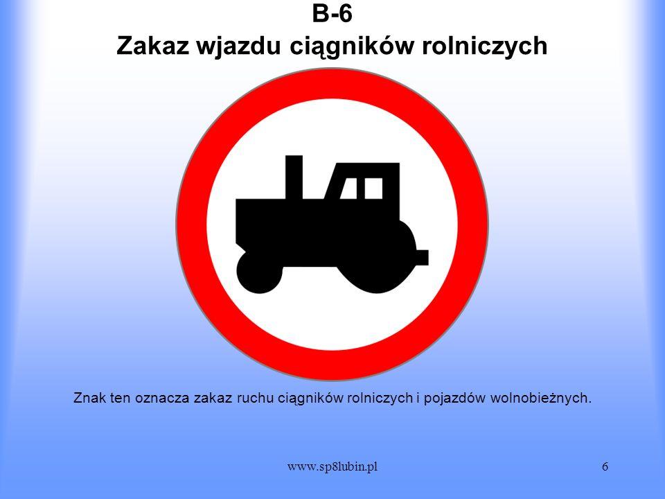 www.sp8lubin.pl6 B-6 Znak ten oznacza zakaz ruchu ciągników rolniczych i pojazdów wolnobieżnych. Zakaz wjazdu ciągników rolniczych