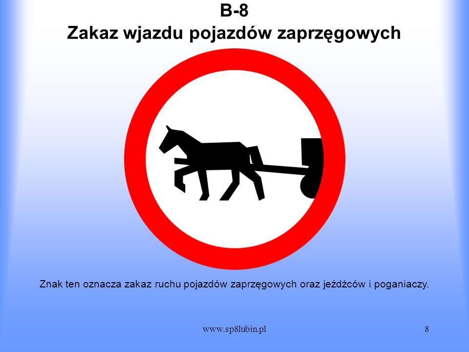 www.sp8lubin.pl8 B-8B-8 Znak ten oznacza zakaz ruchu pojazdów zaprzęgowych oraz jeźdźców i poganiaczy. Zakaz wjazdu pojazdów zaprzęgowych