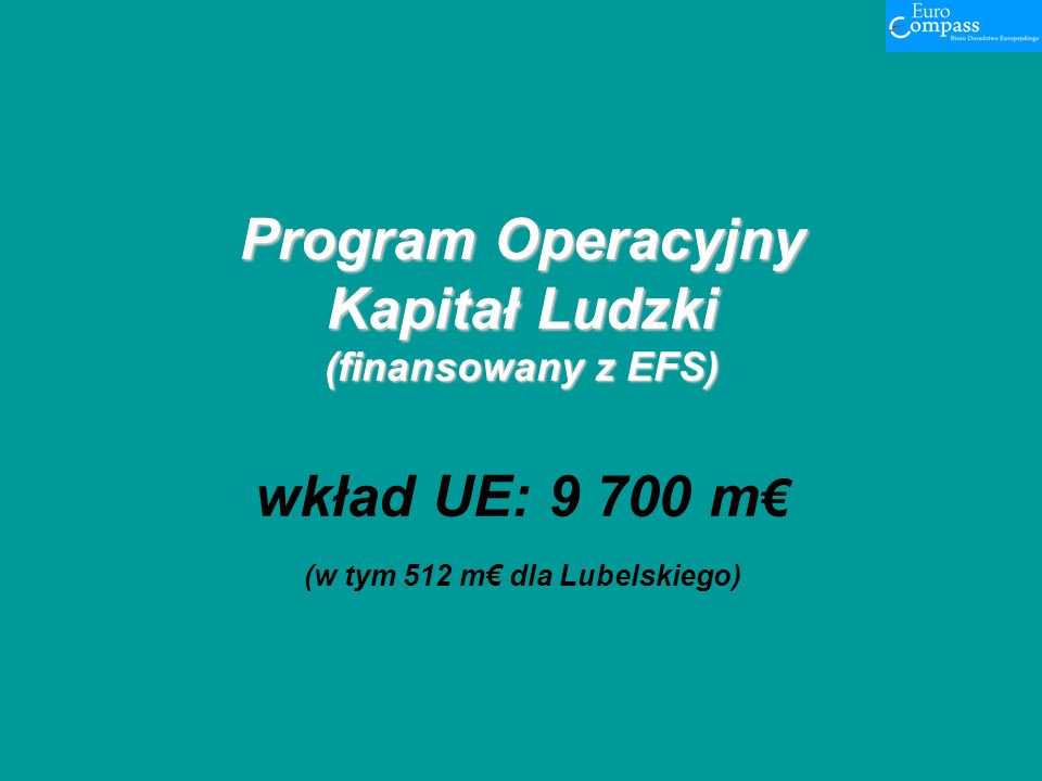 Program Operacyjny Kapitał Ludzki (finansowany z EFS) Program Operacyjny Kapitał Ludzki (finansowany z EFS) wkład UE: 9 700 m (w tym 512 m dla Lubelskiego)