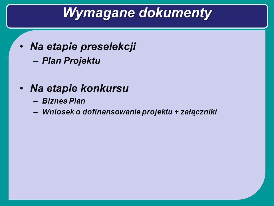 Wymagane dokumenty Na etapie preselekcji –Plan Projektu Na etapie konkursu –Biznes Plan –Wniosek o dofinansowanie projektu + załączniki