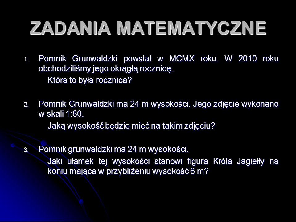ZADANIA MATEMATYCZNE 1. Pomnik Grunwaldzki powstał w MCMX roku. W 2010 roku obchodziliśmy jego okrągłą rocznicę. Która to była rocznica? 2. Pomnik Gru
