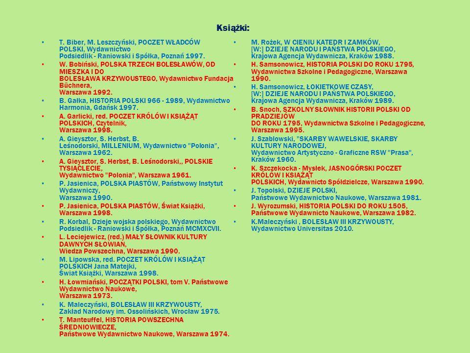 Książki: T. Biber, M. Leszczyński, POCZET WŁADCÓW POLSKI, Wydawnictwo Podsiedlik - Raniowski i Spółka, Poznań 1997. W. Bobiński, POLSKA TRZECH BOLESŁA