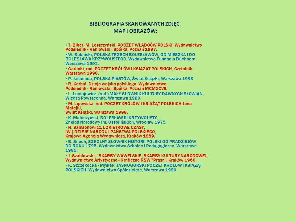 BIBLIOGRAFIA SKANOWANYCH ZDJĘĆ, MAP I OBRAZÓW: T. Biber, M. Leszczyński, POCZET WŁADCÓW POLSKI, Wydawnictwo Podsiedlik - Raniowski i Spółka, Poznań 19