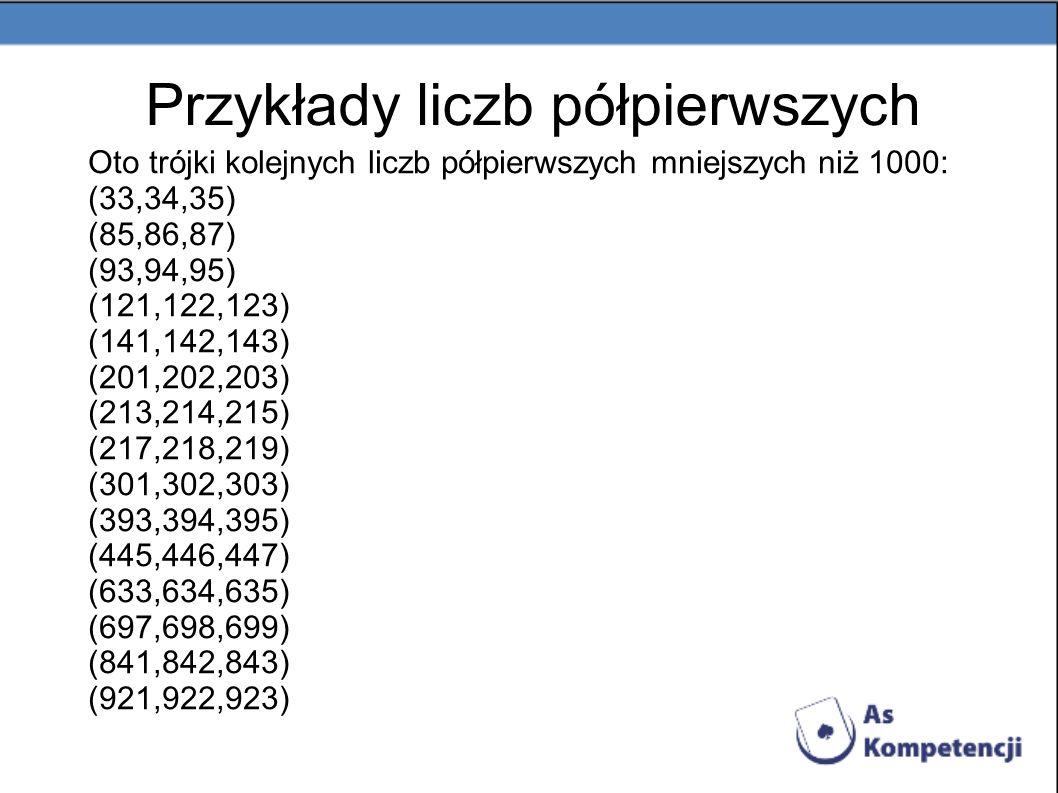 Oto trójki kolejnych liczb półpierwszych mniejszych niż 1000: (33,34,35) (85,86,87) (93,94,95) (121,122,123) (141,142,143) (201,202,203) (213,214,215)