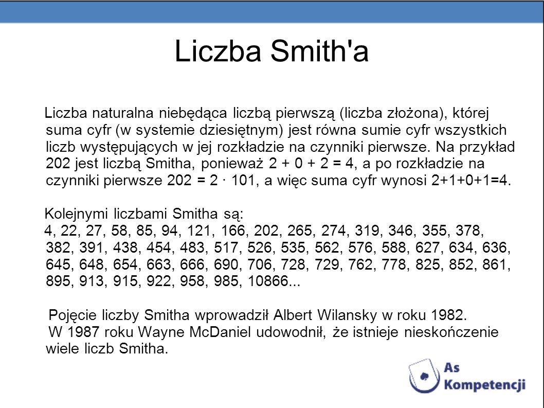 Liczba Smith'a Liczba naturalna niebędąca liczbą pierwszą (liczba złożona), której suma cyfr (w systemie dziesiętnym) jest równa sumie cyfr wszystkich