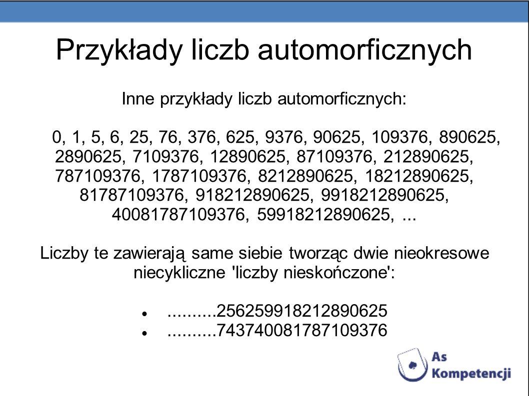 Inne przykłady liczb automorficznych: 0, 1, 5, 6, 25, 76, 376, 625, 9376, 90625, 109376, 890625, 2890625, 7109376, 12890625, 87109376, 212890625, 7871