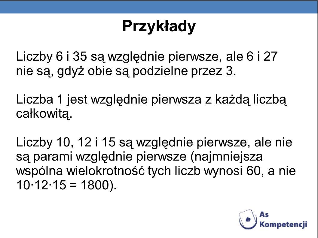 Przykłady Liczby 6 i 35 są względnie pierwsze, ale 6 i 27 nie są, gdyż obie są podzielne przez 3. Liczba 1 jest względnie pierwsza z każdą liczbą całk