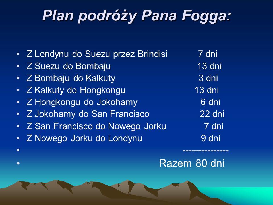 Plan podróży Pana Fogga: Z Londynu do Suezu przez Brindisi 7 dni Z Suezu do Bombaju 13 dni Z Bombaju do Kalkuty 3 dni Z Kalkuty do Hongkongu 13 dni Z