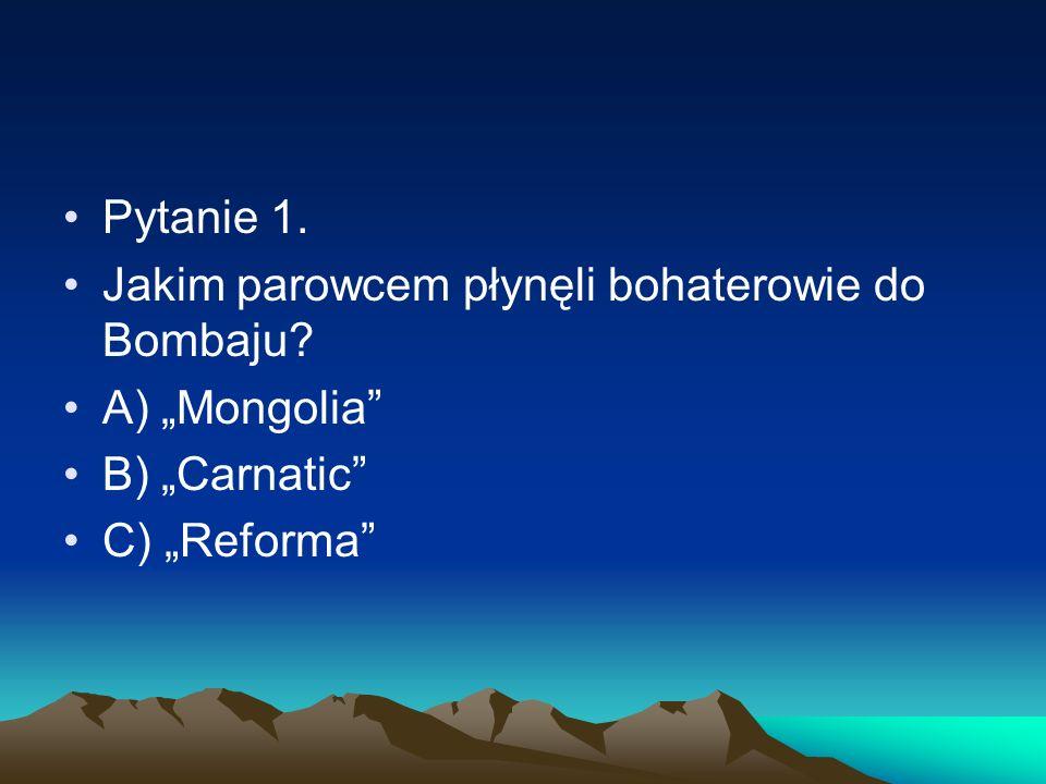 Pytanie 1. Jakim parowcem płynęli bohaterowie do Bombaju? A) Mongolia B) Carnatic C) Reforma