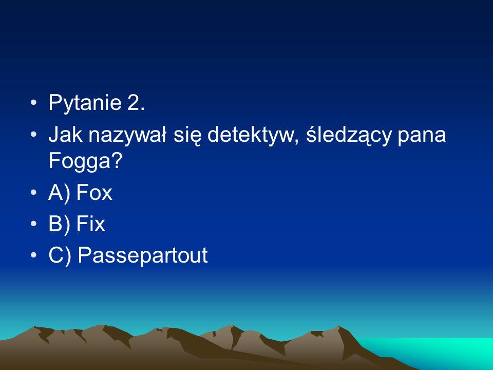 Pytanie 2. Jak nazywał się detektyw, śledzący pana Fogga? A) Fox B) Fix C) Passepartout