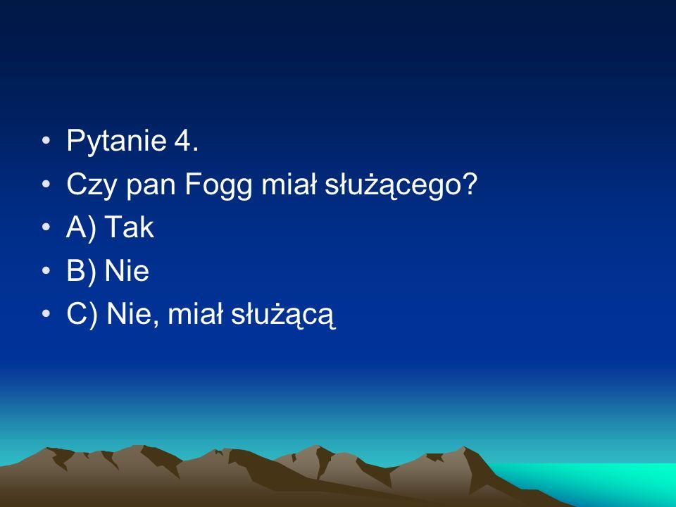Pytanie 4. Czy pan Fogg miał służącego? A) Tak B) Nie C) Nie, miał służącą