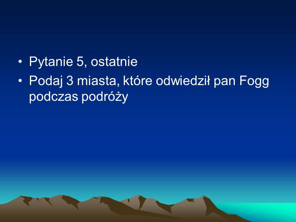 Pytanie 5, ostatnie Podaj 3 miasta, które odwiedził pan Fogg podczas podróży