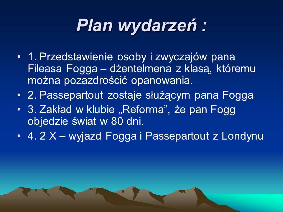 Plan wydarzeń : 1. Przedstawienie osoby i zwyczajów pana Fileasa Fogga – dżentelmena z klasą, któremu można pozazdrościć opanowania. 2. Passepartout z