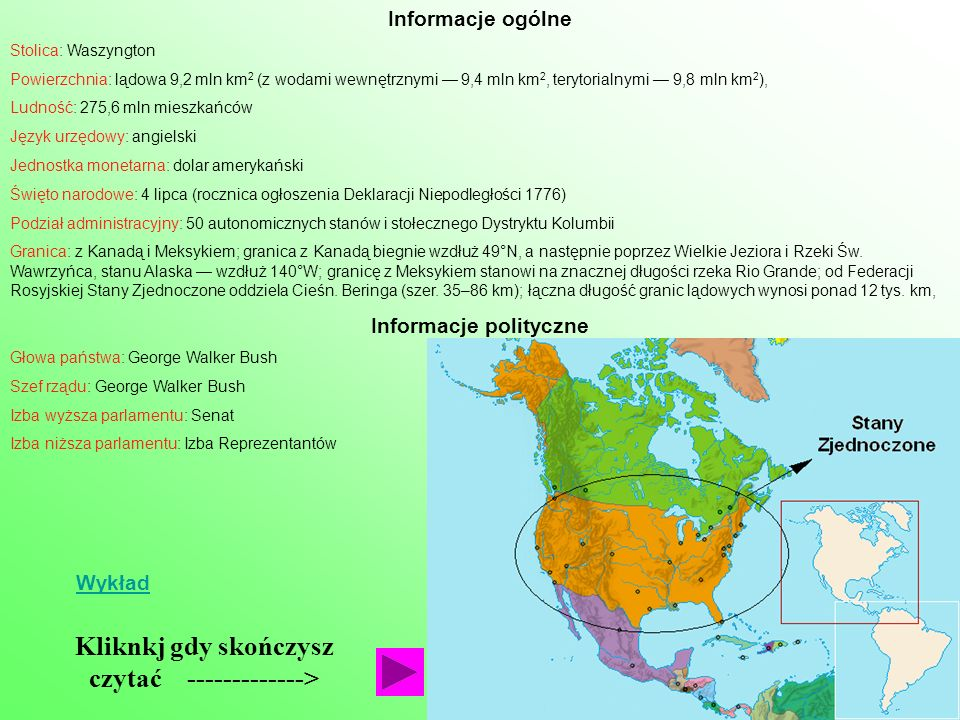 Informacje ogólne Stolica: Waszyngton Powierzchnia: lądowa 9,2 mln km 2 (z wodami wewnętrznymi 9,4 mln km 2, terytorialnymi 9,8 mln km 2 ), Ludność: 275,6 mln mieszkańców Język urzędowy: angielski Jednostka monetarna: dolar amerykański Święto narodowe: 4 lipca (rocznica ogłoszenia Deklaracji Niepodległości 1776) Podział administracyjny: 50 autonomicznych stanów i stołecznego Dystryktu Kolumbii Granica: z Kanadą i Meksykiem; granica z Kanadą biegnie wzdłuż 49°N, a następnie poprzez Wielkie Jeziora i Rzeki Św.