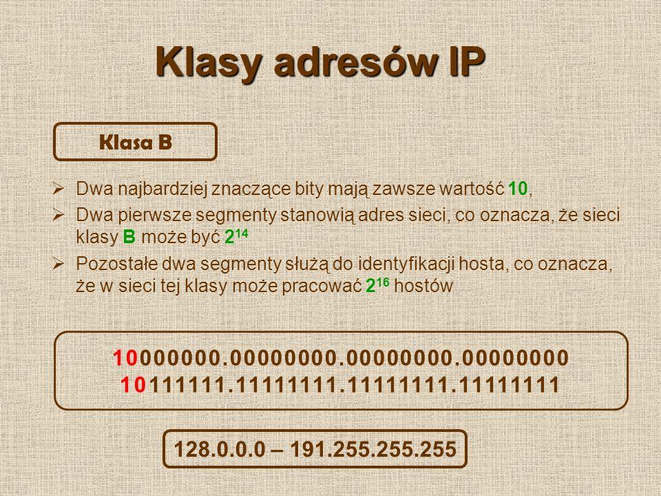 Klasy adresów IP Trzy najbardziej znaczące bity mają zawsze wartość 110, Trzy pierwsze segmenty stanowią adres sieci, co oznacza, że sieci klasy C może być 2 21 Pozostałe dwa segmenty służą do identyfikacji hosta, co oznacza, że w sieci tej klasy może pracować 2 8 hostów Klasa C 11000000.00000000.00000000.00000000 11011111.11111111.11111111.11111111 192.0.0.0 – 223.255.255.255