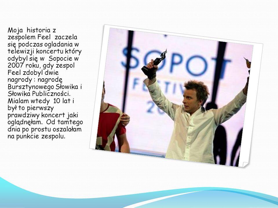 Moja historia z zespolem Feel zaczela się podczas ogladania w telewizji koncertu który odybyl się w Sopocie w 2007 roku, gdy zespol Feel zdobyl dwie n