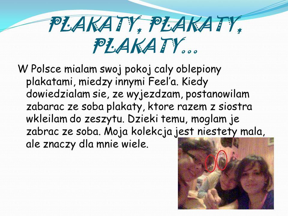 PLAKATY, PLAKATY, PLAKATY... W Polsce mialam swoj pokoj caly oblepiony plakatami, miedzy innymi Feela. Kiedy dowiedzialam sie, ze wyjezdzam, postanowi