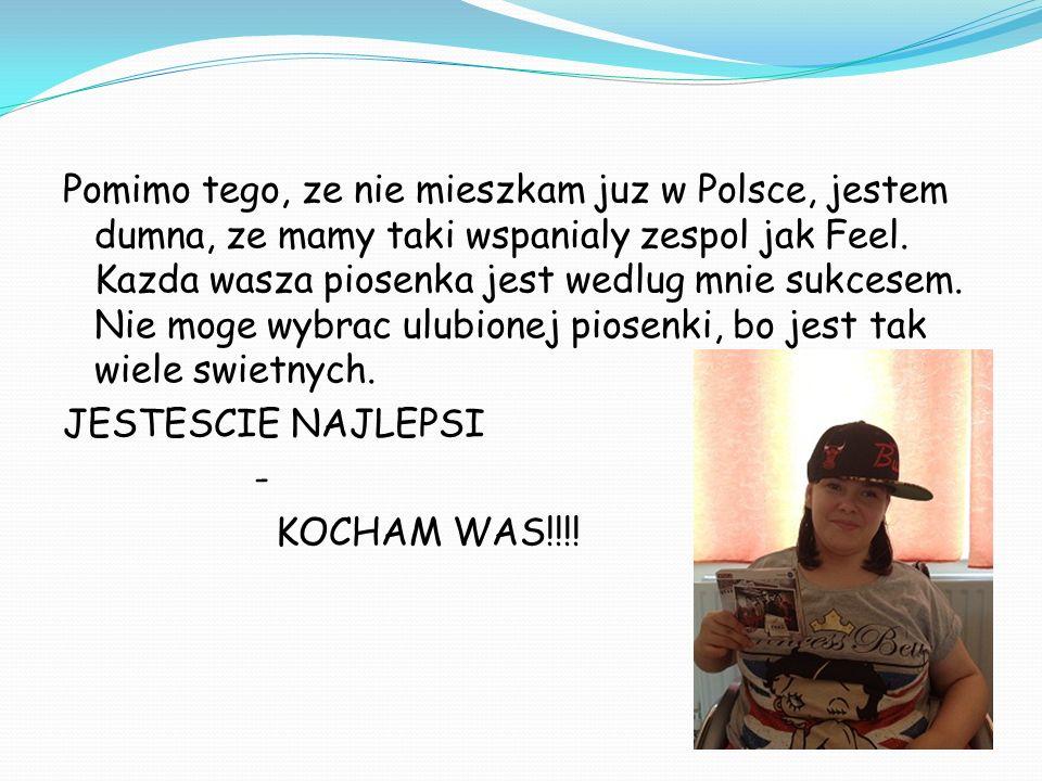 Pomimo tego, ze nie mieszkam juz w Polsce, jestem dumna, ze mamy taki wspanialy zespol jak Feel. Kazda wasza piosenka jest wedlug mnie sukcesem. Nie m