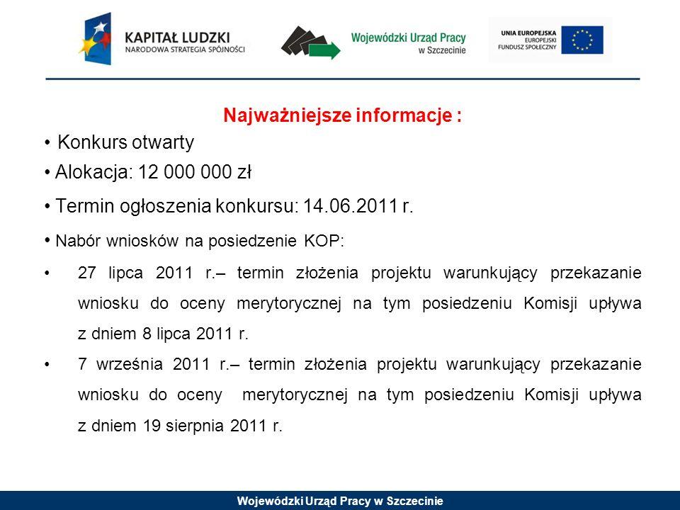 Wojewódzki Urząd Pracy w Szczecinie Najważniejsze informacje : Konkurs otwarty Alokacja: 12 000 000 zł Termin ogłoszenia konkursu: 14.06.2011 r.