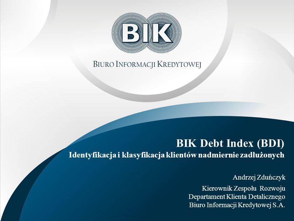 BIK Debt Index (BDI) Identyfikacja i klasyfikacja klientów nadmiernie zadłużonych Andrzej Zduńczyk Kierownik Zespołu Rozwoju Departament Klienta Detal