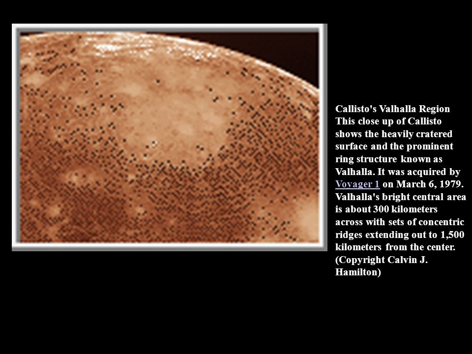 Gipul Catena This image shows a chain of craters on Callisto that is 620 kilometers long. The largest crater is 40 kilometers across. This is the long