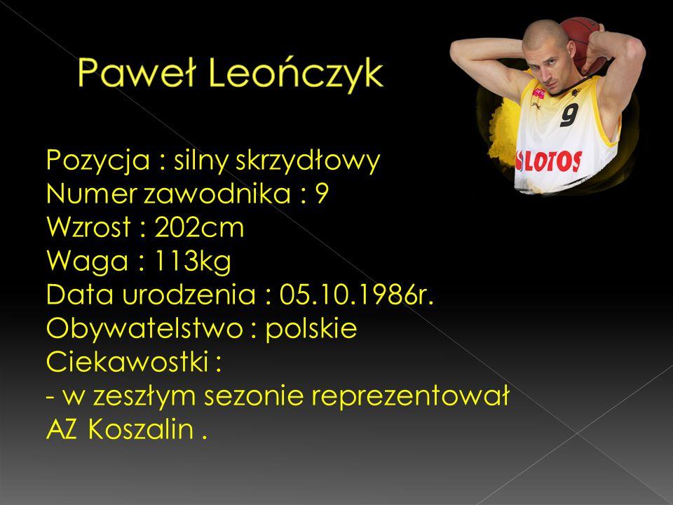 Pozycja : silny skrzydłowy Numer zawodnika : 9 Wzrost : 202cm Waga : 113kg Data urodzenia : 05.10.1986r. Obywatelstwo : polskie Ciekawostki : - w zesz