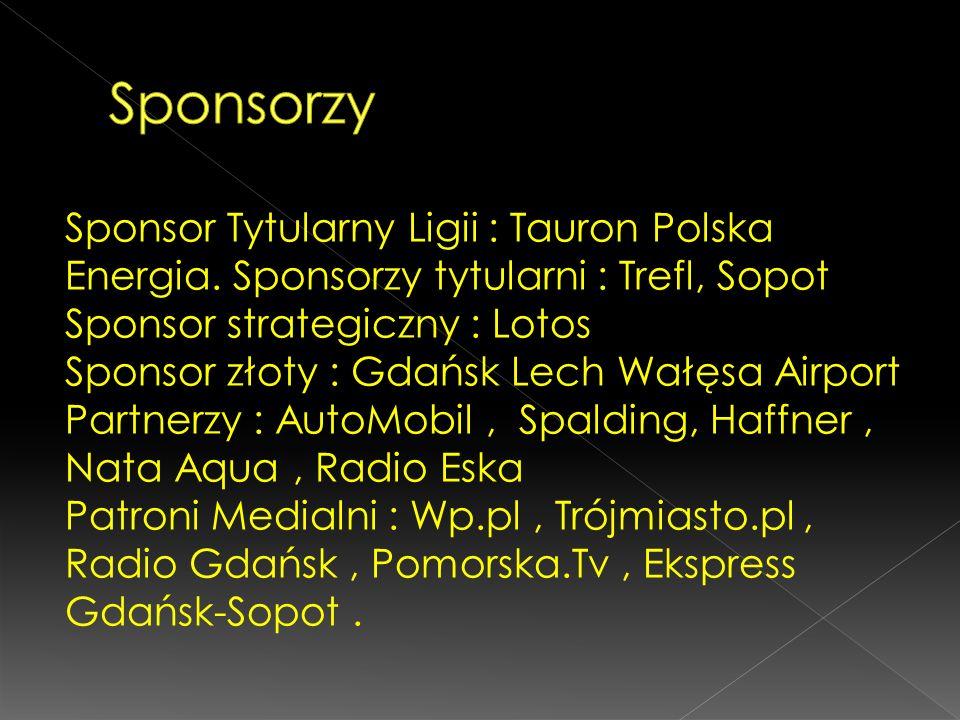 Sponsor Tytularny Ligii : Tauron Polska Energia. Sponsorzy tytularni : Trefl, Sopot Sponsor strategiczny : Lotos Sponsor złoty : Gdańsk Lech Wałęsa Ai
