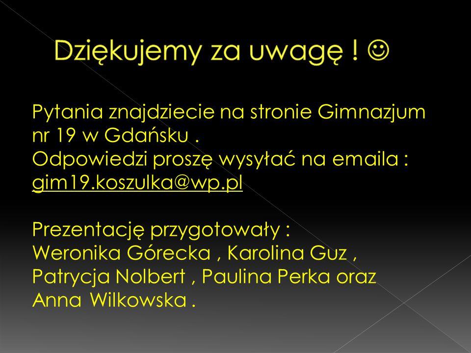 Pytania znajdziecie na stronie Gimnazjum nr 19 w Gdańsku. Odpowiedzi proszę wysyłać na emaila : gim19.koszulka@wp.pl Prezentację przygotowały : Weroni