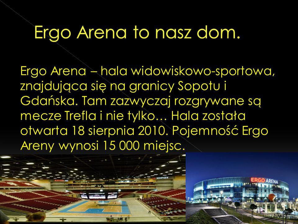 Ergo Arena – hala widowiskowo-sportowa, znajdująca się na granicy Sopotu i Gdańska. Tam zazwyczaj rozgrywane są mecze Trefla i nie tylko… Hala została