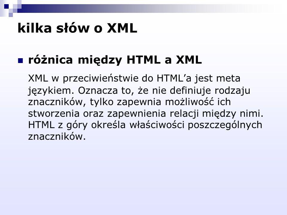 kilka słów o XML różnica między HTML a XML XML w przeciwieństwie do HTMLa jest meta językiem. Oznacza to, że nie definiuje rodzaju znaczników, tylko z