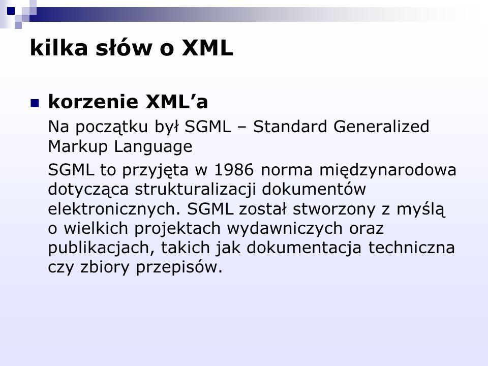 kilka słów o XML korzenie XMLa Na początku był SGML – Standard Generalized Markup Language SGML to przyjęta w 1986 norma międzynarodowa dotycząca stru