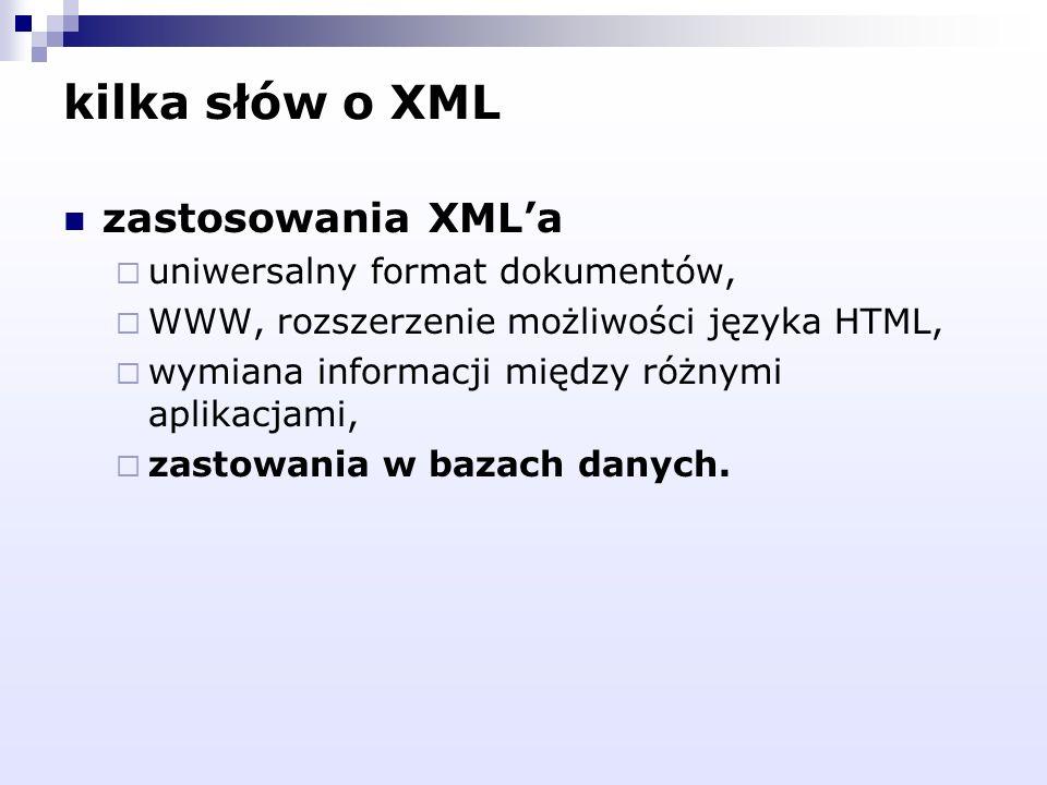 kilka słów o XML zastosowania XMLa uniwersalny format dokumentów, WWW, rozszerzenie możliwości języka HTML, wymiana informacji między różnymi aplikacj