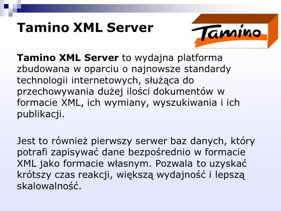 Tamino XML Server Tamino XML Server to wydajna platforma zbudowana w oparciu o najnowsze standardy technologii internetowych, służąca do przechowywani