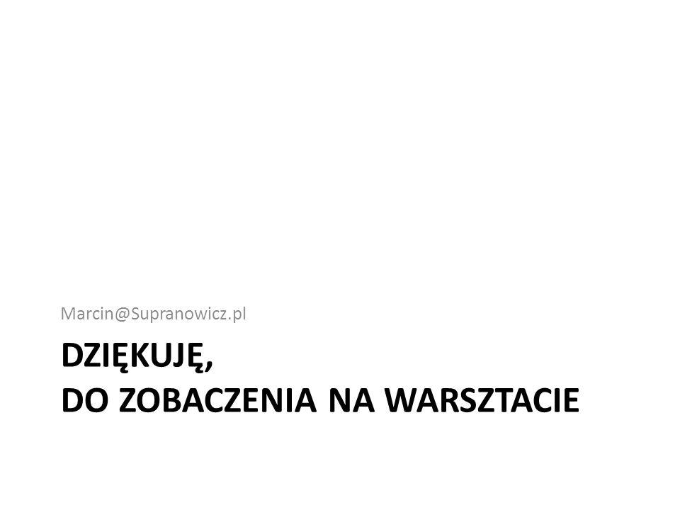 DZIĘKUJĘ, DO ZOBACZENIA NA WARSZTACIE Marcin@Supranowicz.pl