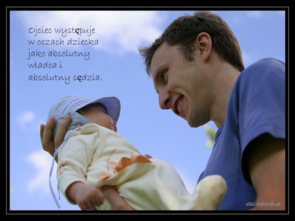 Ojciec wyst ę puje w oczach dziecka jako absolutny władca i absolutny s ę dzia.