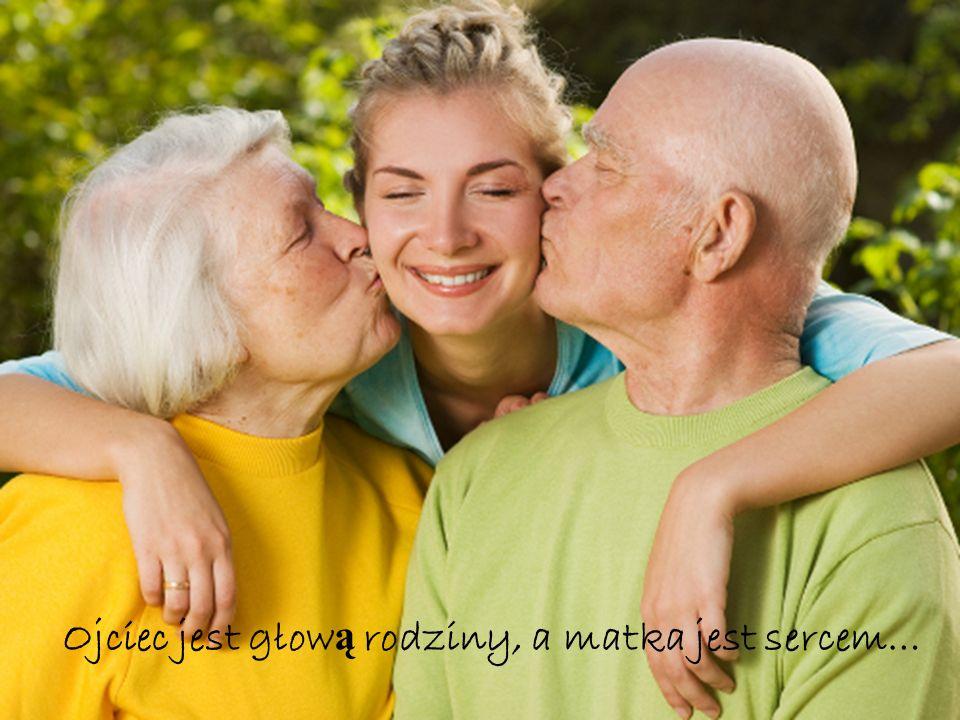 Ojciec jest głow ą rodziny, a matka jest sercem…