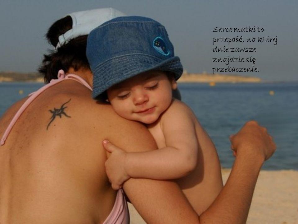 Serce matki to przepa ść, na której dnie zawsze znajdzie si ę przebaczenie.
