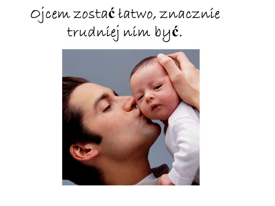 Ojcem zosta ć łatwo, znacznie trudniej nim by ć.