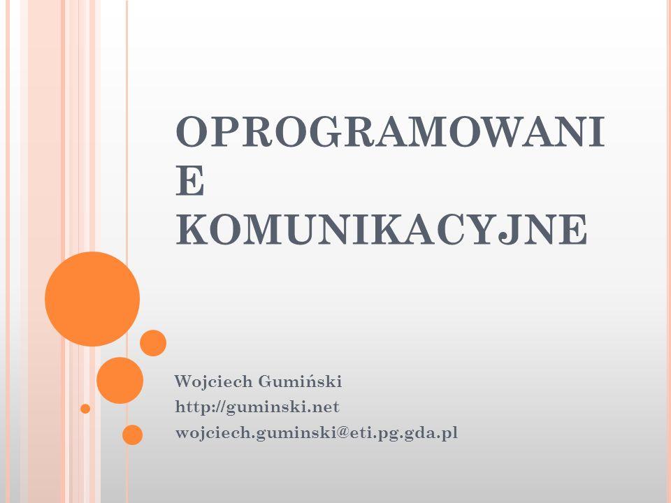 OPROGRAMOWANI E KOMUNIKACYJNE Wojciech Gumiński http://guminski.net wojciech.guminski@eti.pg.gda.pl