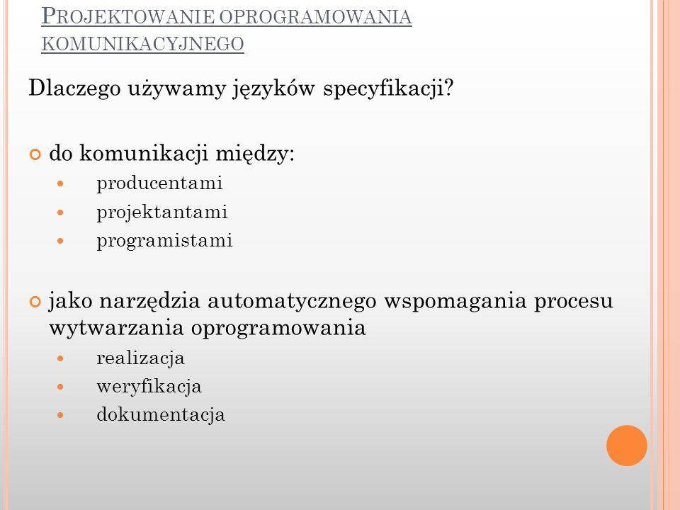P ROJEKTOWANIE OPROGRAMOWANIA KOMUNIKACYJNEGO Dlaczego używamy języków specyfikacji? do komunikacji między: producentami projektantami programistami j