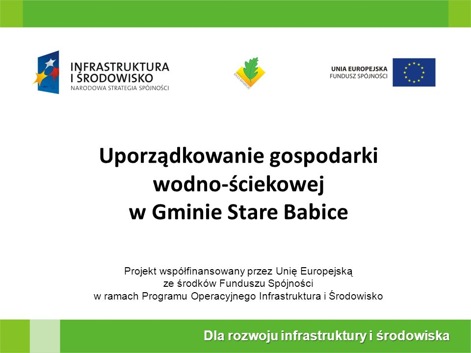 Projekt współfinansowany przez Unię Europejską ze środków Funduszu Spójności w ramach Programu Operacyjnego Infrastruktura i Środowisko Dla rozwoju infrastruktury i środowiska Uporządkowanie gospodarki wodno-ściekowej w Gminie Stare Babice