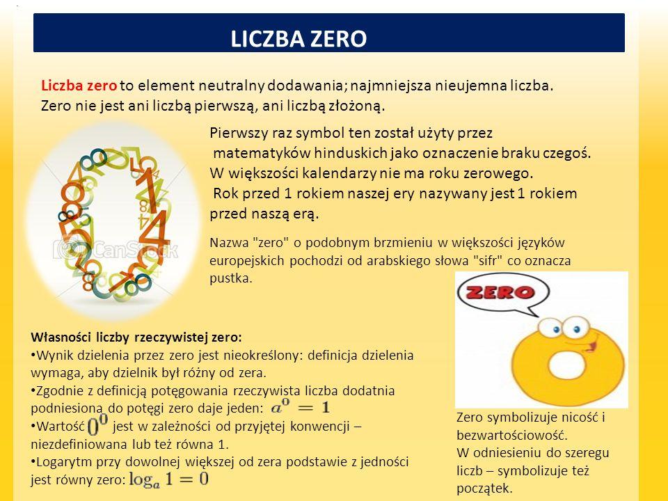 LICZBA ZERO Liczba zero to element neutralny dodawania; najmniejsza nieujemna liczba. Zero nie jest ani liczbą pierwszą, ani liczbą złożoną. Pierwszy