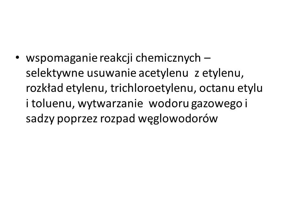 wspomaganie reakcji chemicznych – selektywne usuwanie acetylenu z etylenu, rozkład etylenu, trichloroetylenu, octanu etylu i toluenu, wytwarzanie wodo