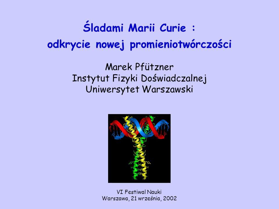 Śladami Marii Curie : odkrycie nowej promieniotwórczości Marek Pfützner Instytut Fizyki Doświadczalnej Uniwersytet Warszawski VI Festiwal Nauki Warsza