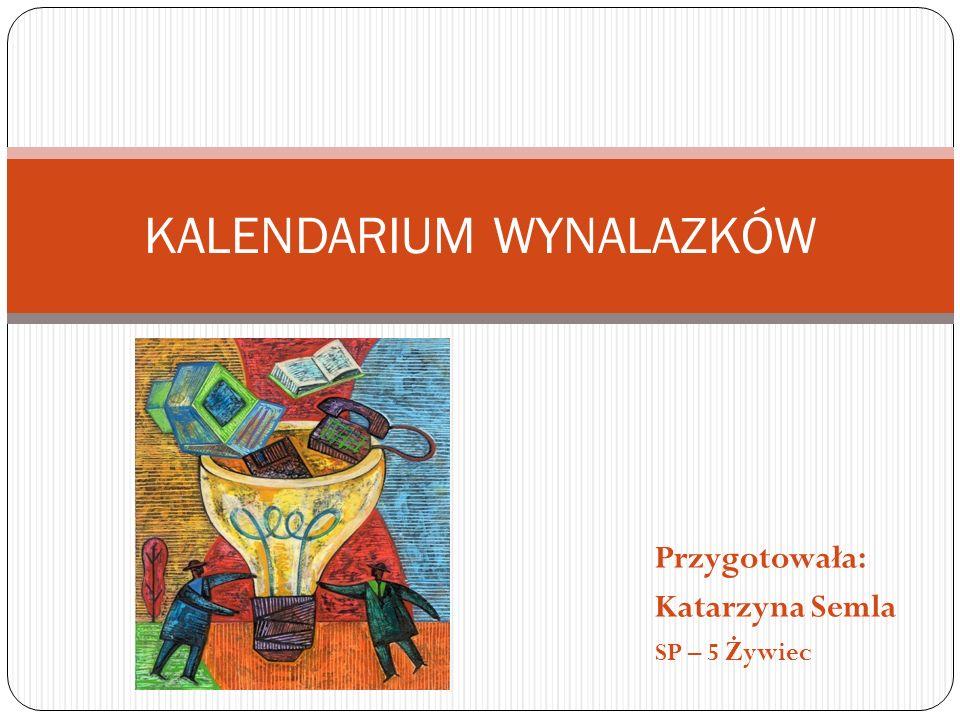 Przygotowała: Katarzyna Semla SP – 5 Ż ywiec KALENDARIUM WYNALAZKÓW