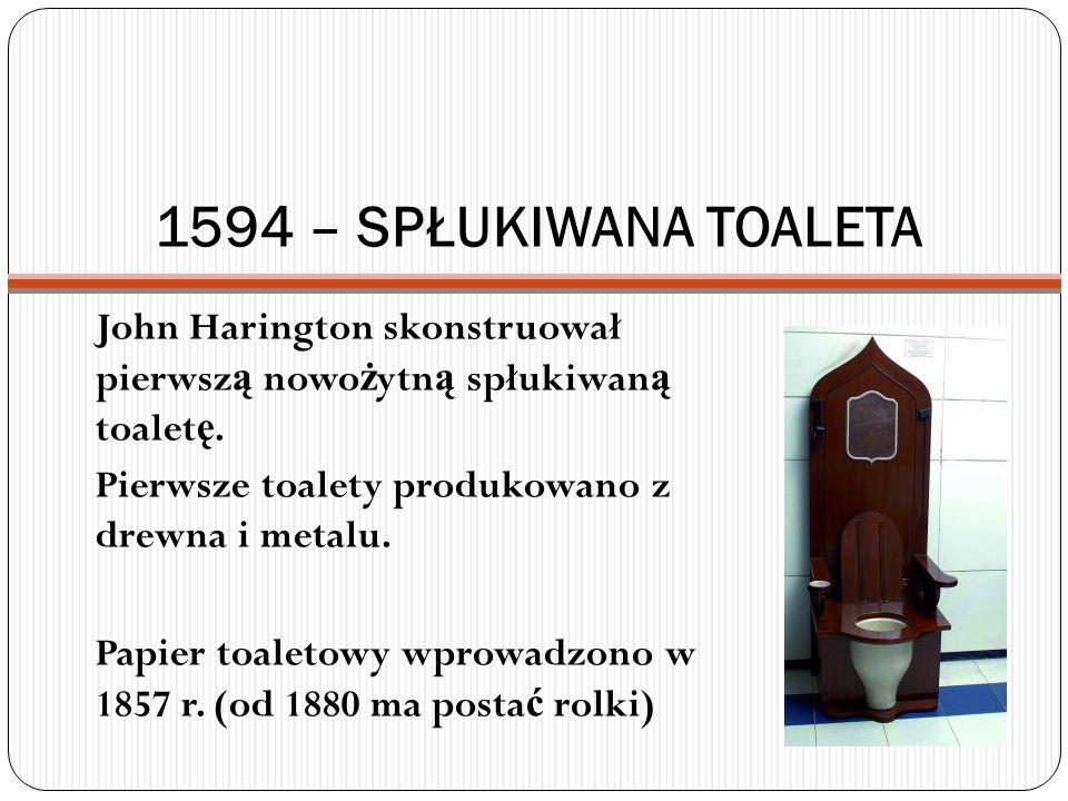 1594 – SPŁUKIWANA TOALETA John Harington skonstruował pierwsz ą nowo ż ytn ą spłukiwan ą toalet ę. Pierwsze toalety produkowano z drewna i metalu. Pap