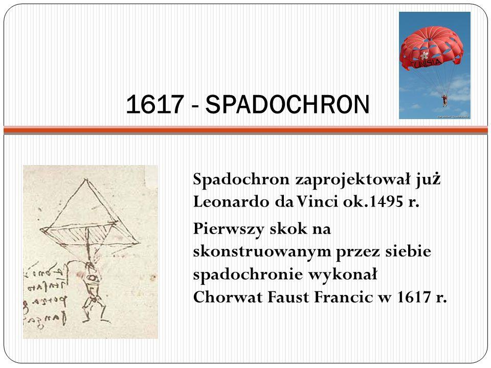 1617 - SPADOCHRON Spadochron zaprojektował ju ż Leonardo da Vinci ok.1495 r. Pierwszy skok na skonstruowanym przez siebie spadochronie wykonał Chorwat