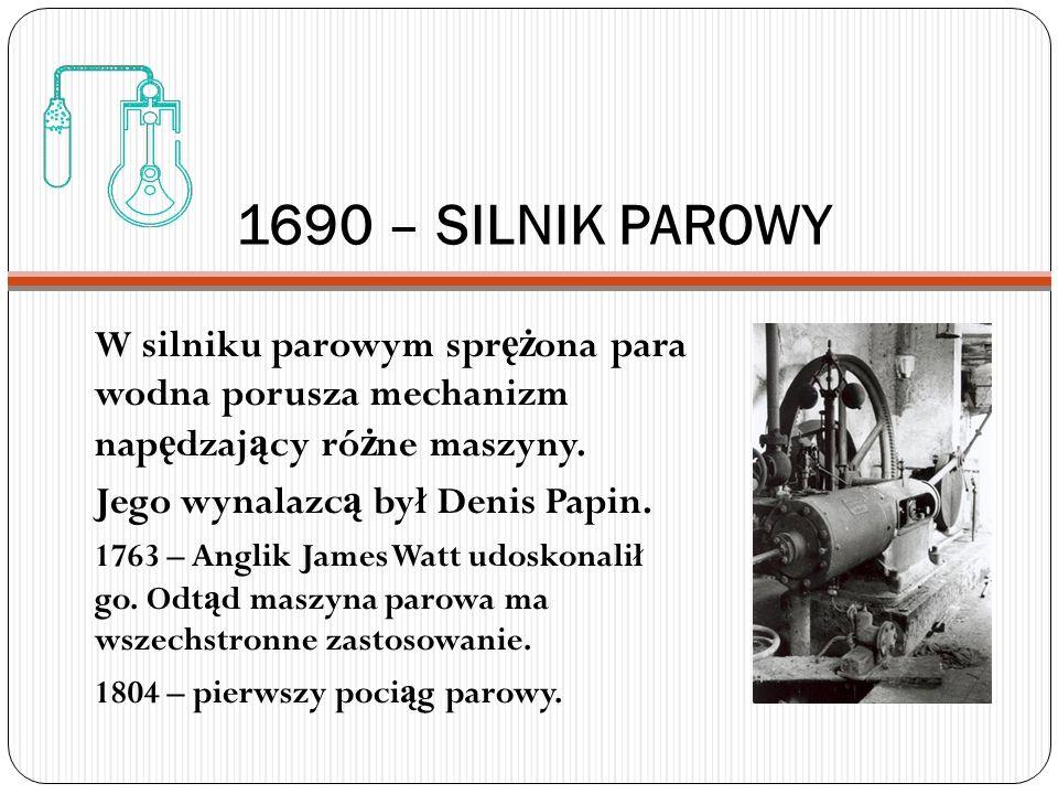1690 – SILNIK PAROWY W silniku parowym spr ęż ona para wodna porusza mechanizm nap ę dzaj ą cy ró ż ne maszyny. Jego wynalazc ą był Denis Papin. 1763